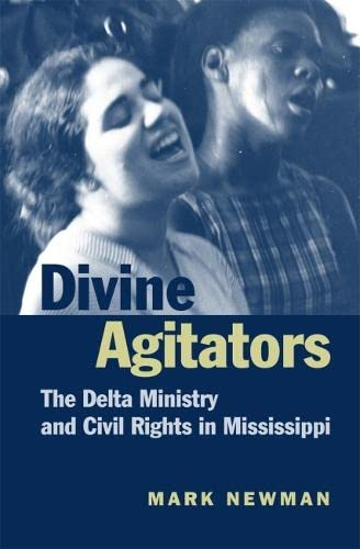Divine Agitators: The Delta Ministry and Civil Rights in Mississippi: Newman, Mark F