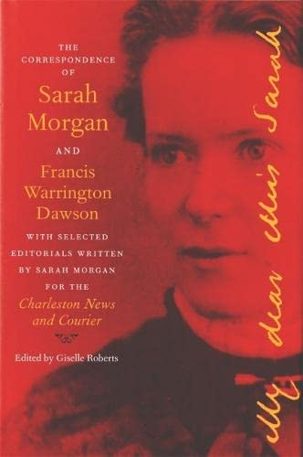 The Correspondence of Sarah Morgan and Francis Warrington Dawson, with Selected Editorials Written ...