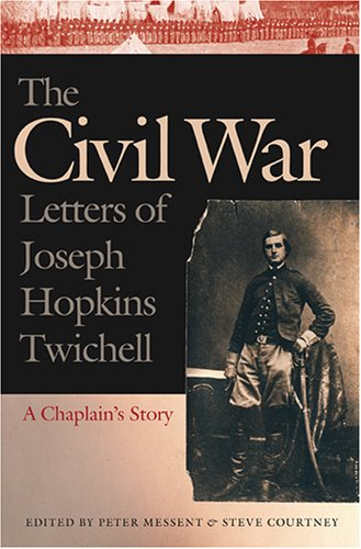 The Civil War Letters of Joseph Hopkins Twichell: A Chaplain's Story: Messent, Peter and Steve...