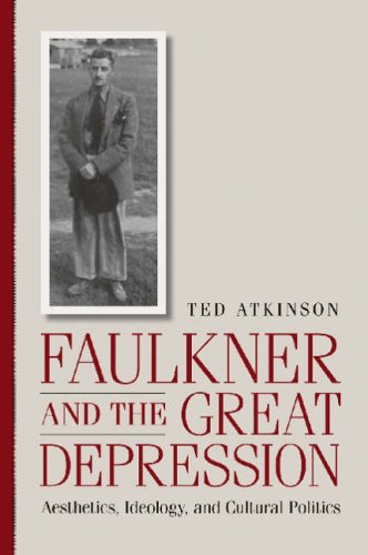 Faulkner and the Great Depression : Aesthetics, Ideology, and Cultural Politics : (): Atkinson, Ted