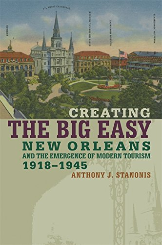Creating the Big Easy: New Orleans and the Emergence of Modern Tourism, 1918-1945 (Hardback): ...