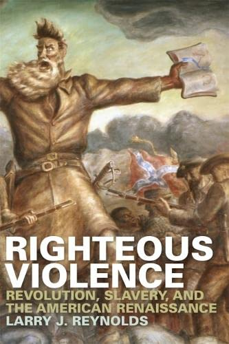Righteous Violence: Revolution, Slavery, and the American Renaissance: Larry J. Reynolds