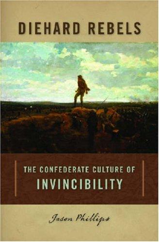 Diehard Rebels: The Confederate Culture of Invincibility: Phillips, Jason