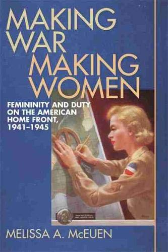 Making War, Making Women: Femininity and Duty on the American Home Front, 1941-1945: McEuen, ...