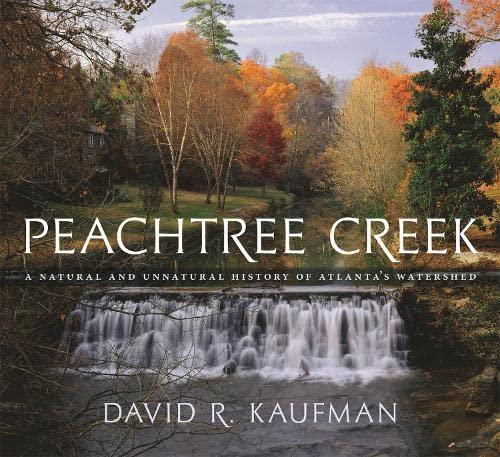 Peachtree Creek: A Natural and Unnatural History of Atlanta's Watershed: David Kaufman