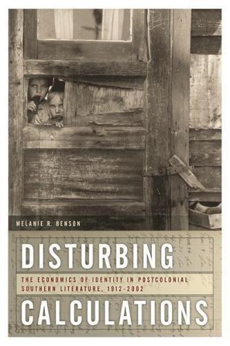 Disturbing Calculations: The Economics of Identity in Postcolonial Southern Literature, 1912-2002 (...