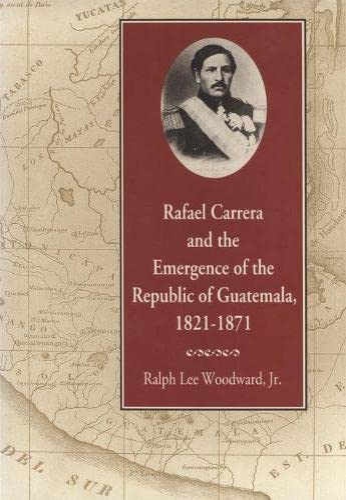 Rafael Carrera and the Emergence of the Republic of Guatemala, 1821-1871 (Paperback): Ralph ...