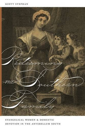 Redeeming the Southern Family: Evangelical Women and Domestic Devotion in the Antebellum South (...