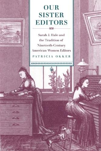Our Sister Editors: Sarah J. Hale and the Tradition of Nineteenth-Century American Women Editors: ...