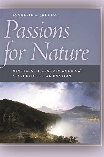 Passions for Nature: Nineteenth-Century America's Aesthetics of Alienation (Paperback): ...