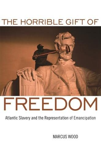 The Horrible Gift of Freedom: Atlantic Slavery and the Representation of Emancipation: Wood, Marcus