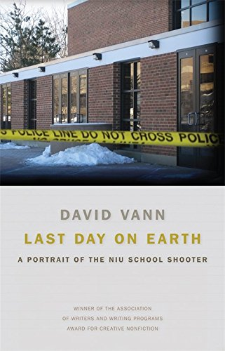 Last Day on Earth: A Portrait of the NIU School Shooter (Signed First Edition): David Vann