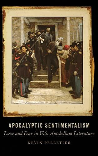 Apocalyptic Sentimentalism: Love and Fear in U.S. Antebellum Literature (Hardback): Kevin Pelletier