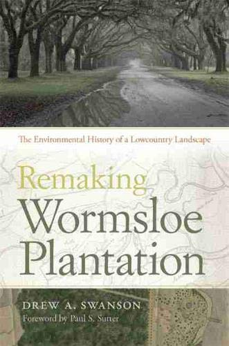 Remaking Wormsloe Plantation: The Environmental History of a Lowcountry Landscape (Environmental ...