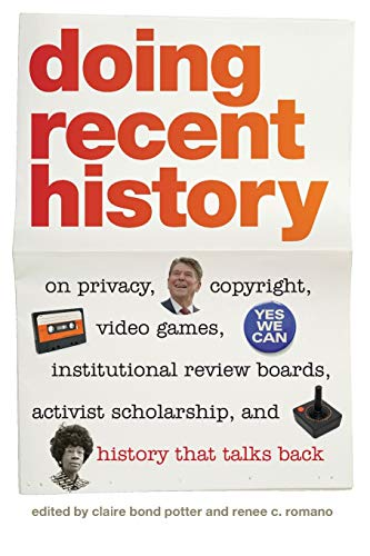 Doing Recent History: On Privacy, Copyright, Video Games, Institutional Review Boards, Activist ...