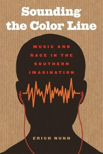 Sounding the Color Line: Music and Race in the Southern Imagination (Paperback): Erich Nunn
