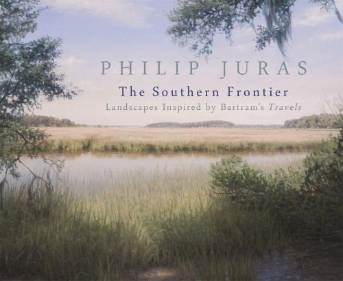 Philip Juras: The Southern Frontier: Landscapes Inspired by Bartram's Travels (Paperback): ...