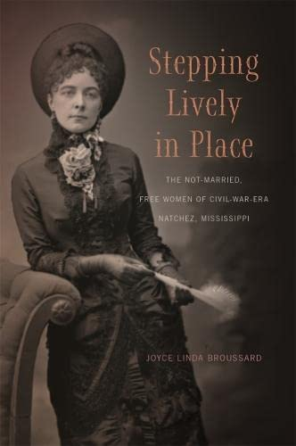Stepping Lively in Place: The Not-Married, Free Women of Civil-War-Era Natchez, Mississippi (...