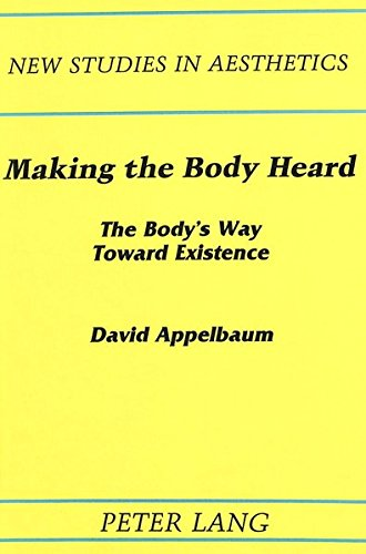 Making the Body Heard The Body's Way Toward Existence: APPELBAUM DAVID
