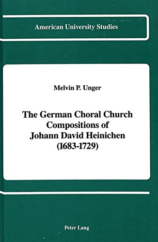 The German Choral Church Compositions of Johann David Heinichen (1683-1729): Unger, Melvin P