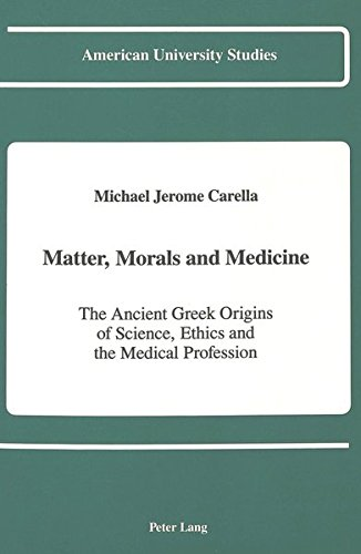 9780820414324: Matter, Morals and Medicine: The Ancient Greek Origins of Science, Ethics and the Medical Profession (American University Studies)