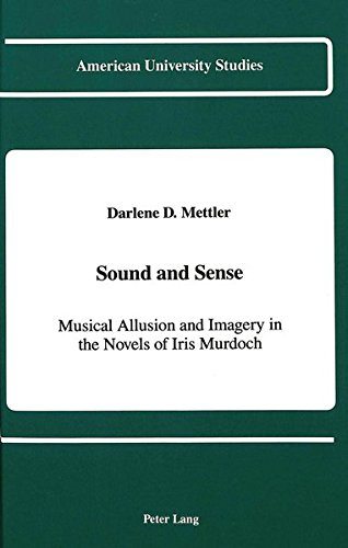 Sound and Sense : Musical Allusion and Imagery in the Novels of Iris Murdoch: Mettler, Darlene M.
