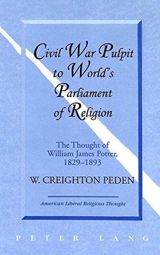 Civil War Pulpit to World's Parliament of Religion The Thought of William James Potter, 1829-...