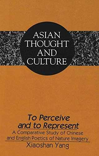 9780820427539: To Perceive and to Represent: A Comparative Study of Chinese and English Poetics of Nature Imagery (Asian Thought and Culture)