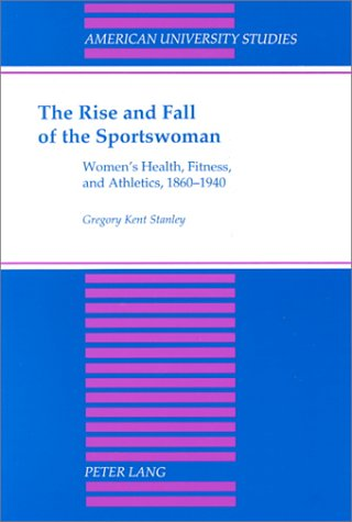 The Rise and Fall of the Sportswoman: Women's Health, Fitness, and Athletics, 1860-1940 (American...