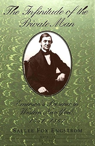 The Infinitude of the Private Man: Emerson's Presence in Western New York, 1851-1861 (American...