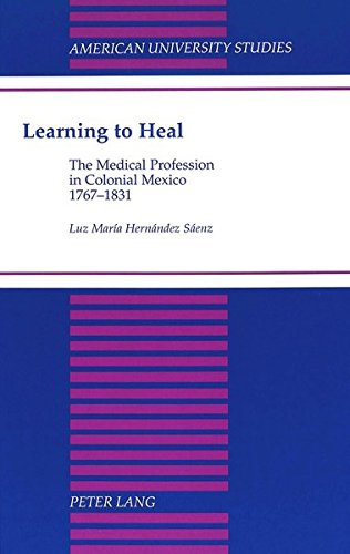 9780820433288: Learning to Heal: The Medical Profession in Colonial Mexico, 1767-1831 (American University Studies Series 21: Regional Studies)