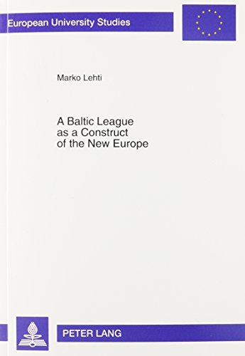 9780820436357: A Baltic League as a Construct of the New Europe: Envisioning a Baltic Region and Small State Sovereignty in the Aftermath of the First World War