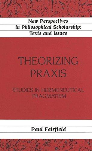 Theorizing Praxis: Studies in Hermeneutical Pragmatism (Hardback): Paul Fairfield