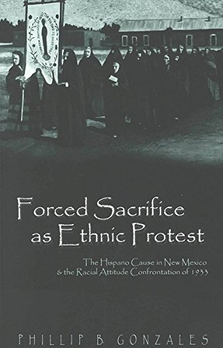 9780820451213: Forced Sacrifice as Ethnic Protest: The Hispano Cause in New Mexico and the Racial Attitude Confrontation of 1933