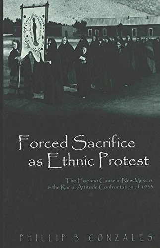 9780820451589: Forced Sacrifice as Ethnic Protest: The Hispano Cause in New Mexico and the Racial Attitude Confrontation of 1933