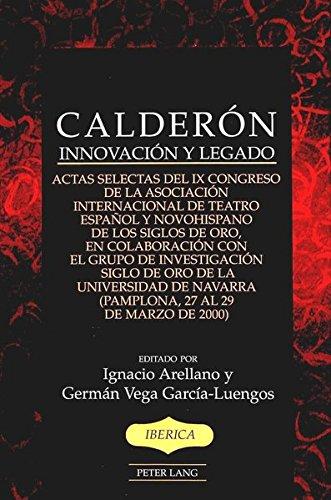 9780820455839: Calderon: Innovacion y Legado Actas Selectas del Ix Congreso de la Asociacion Internacional de Teatro Espanol y Novohispano de Los Siglos de Oro, en ... 27 Al 29 de Marzo de 2000) (Iberica)