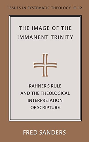 The Image of the Immanent Trinity: Rahner's Rule and the Theological Interpretation of Scripture (Issues in Systematic Theology) (0820467103) by Fred Sanders