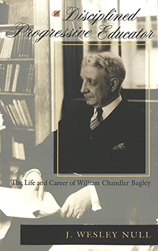 9780820469096: A Disciplined Progressive Educator: The Life and Career of William Chandler Bagley (History of Schools and Schooling)