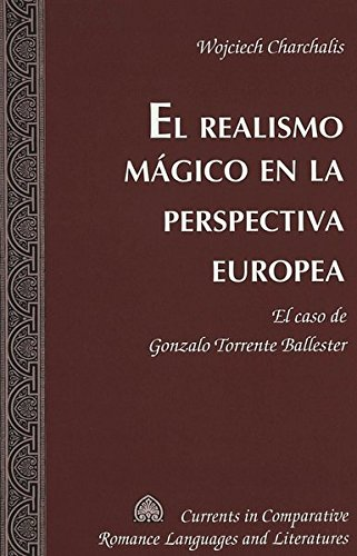 9780820470528: El realismo mágico en la perspectiva europea: El caso de Gonzalo Torrente Ballester (Currents in Comparative Romance Languages and Literatures) (Spanish Edition)