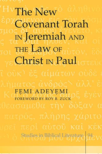The New Covenant Torah in Jeremiah and the Law of Christ in Paul Foreword by Roy B. Zuck: Adeyemi, ...