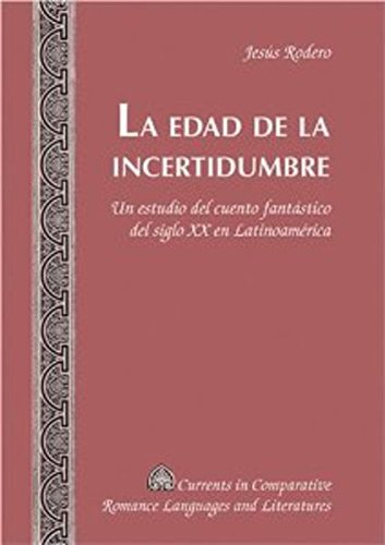 9780820481562: La Edad de la Incertidumbre: Un Estudio del Cuento Fantastico del Siglo XX en Latinoamerica (Currents in Comparative Romance Languages & Literatures)