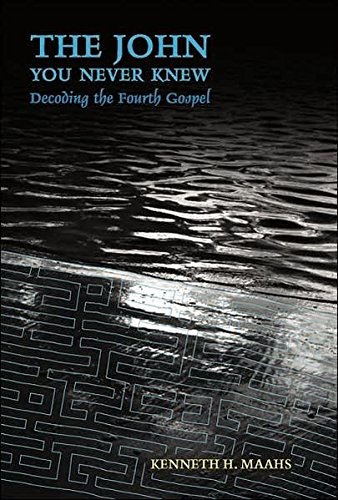 The John You Never Knew: Decoding the Fourth Gospel (Hardback): Kenneth H. Maahs