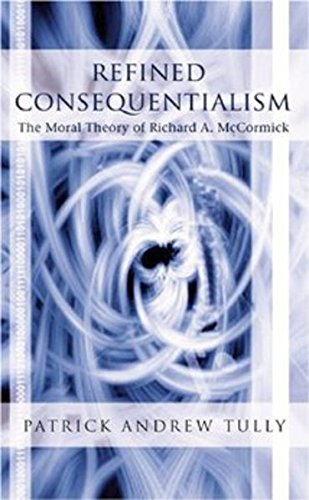 Refined Consequentialism: The Moral Theory of Richard A. McCormick: Tully, Patrick Andrew