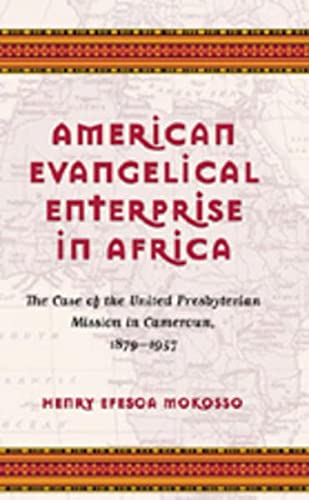 American Evangelical Enterprise in Africa: The Case of the United Presbyterian Mission in Cameroun,...