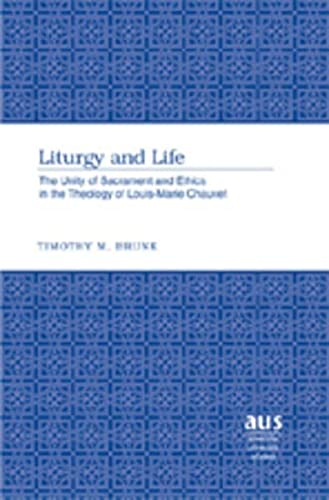 Liturgy and Life: The Unity of Sacrament and Ethics in the Theology of Louis-Marie Chauvet (...