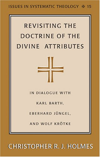 9780820486963: Revisiting the Doctrine of the Divine Attributes: In Dialogue with Karl Barth, Eberhard Jüngel, and Wolf Krötke (Issues in Systematic Theology)