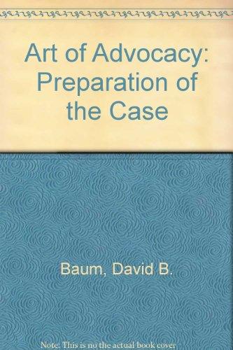 Art of Advocacy: Preparation of the Case: Baum, David B.