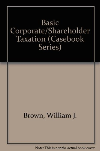 Basic Corporate/Shareholder Taxation (Casebook Series (New York, N.Y.).): William J. Brown