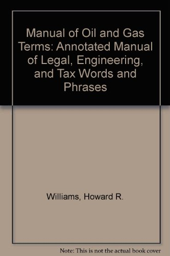 Manual of Oil and Gas Terms: Annotated Manual of Legal, Engineering, and Tax Words and Phrases (0820559482) by Williams, Howard R.; Meyers, Charles J.; Martin, Patrick H.; Kramer, Bruce M.