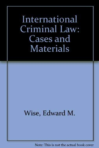 International Criminal Law: Cases and Materials: Edward M. Wise,